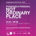 Francesca Pasquali - NOT ORDINARY PLACE - Spazio Ersel -Bologna